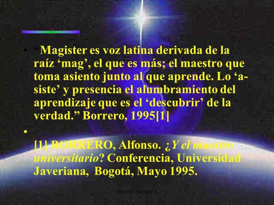 Magister es voz latina derivada de la raíz 'mag', el que es más; el maestro que toma asiento junto al que aprende. Lo 'a-siste' y presencia el alumbramiento del aprendizaje que es el 'descubrir' de la verdad. Borrero, 1995[1]